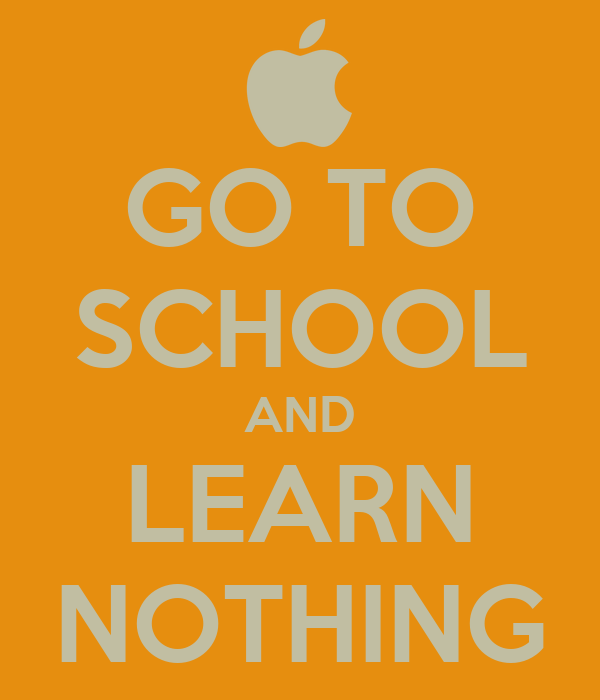 GO TO SCHOOL AND LEARN NOTHING