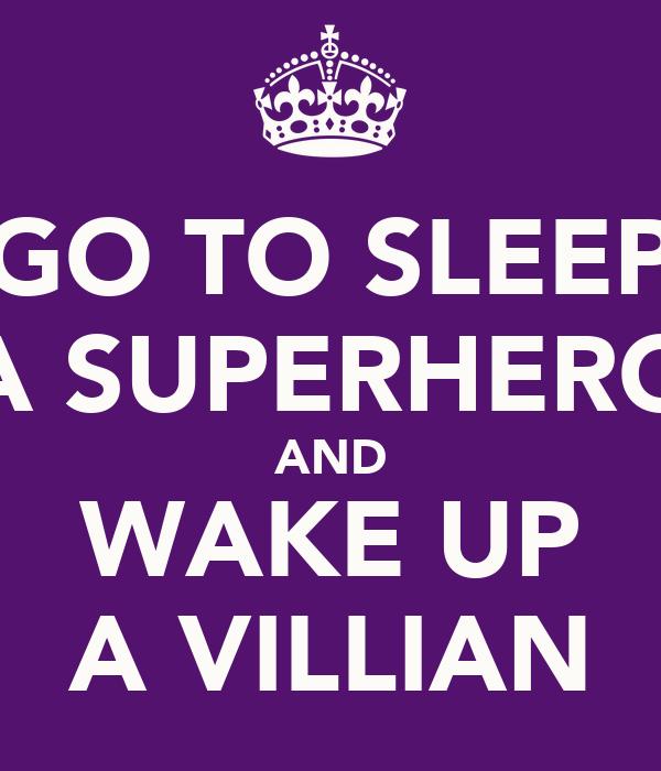 GO TO SLEEP A SUPERHERO AND WAKE UP A VILLIAN