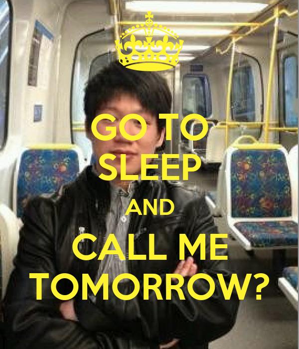 GO TO SLEEP AND CALL ME TOMORROW?