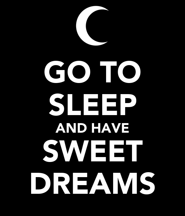 GO TO SLEEP AND HAVE SWEET DREAMS