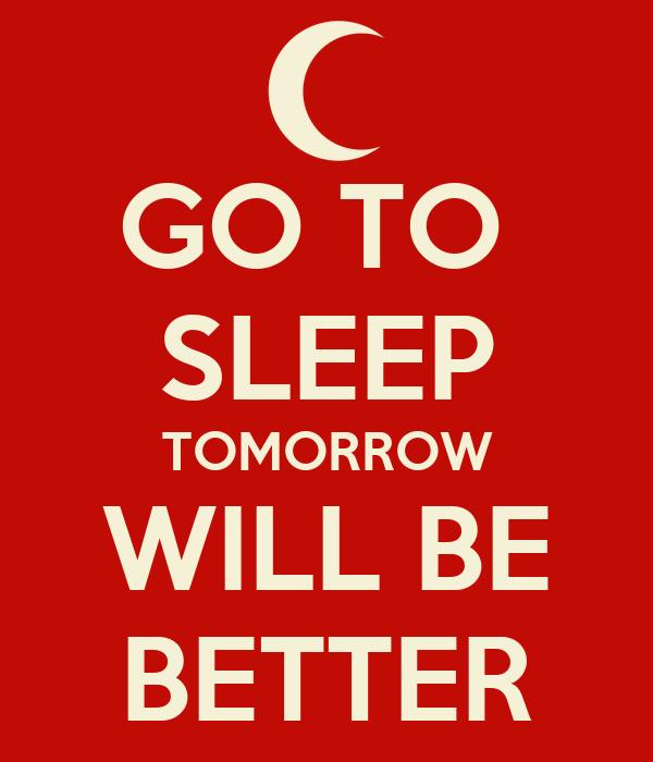 GO TO  SLEEP TOMORROW WILL BE BETTER