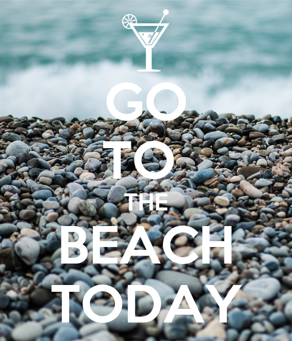 GO TO  THE BEACH TODAY