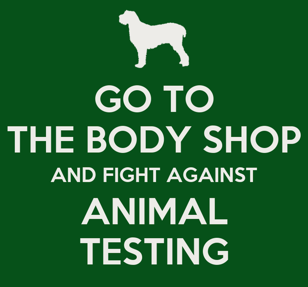 GO TO THE BODY SHOP AND FIGHT AGAINST ANIMAL TESTING