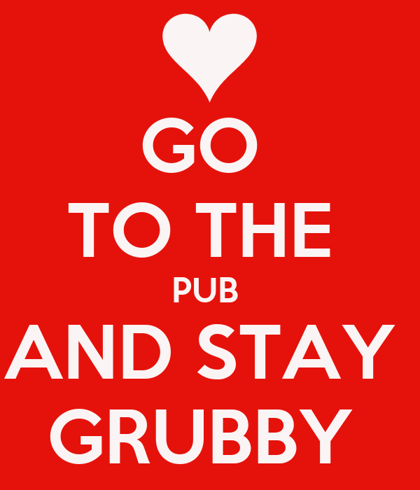 GO  TO THE  PUB  AND STAY  GRUBBY