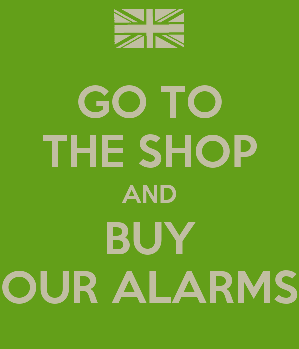 GO TO THE SHOP AND BUY OUR ALARMS