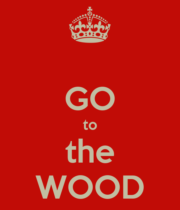 GO to the WOOD