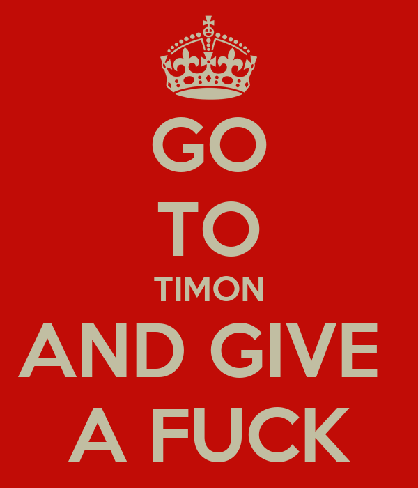 GO TO TIMON AND GIVE  A FUCK