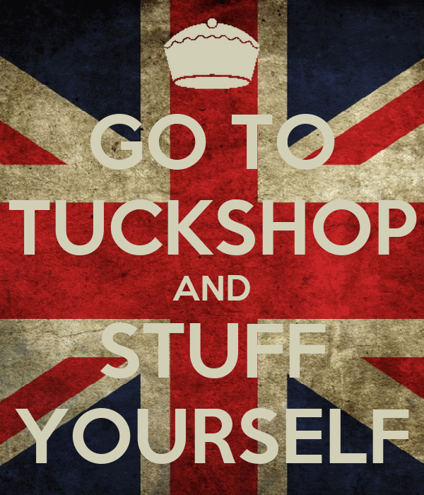 GO TO TUCKSHOP AND STUFF YOURSELF