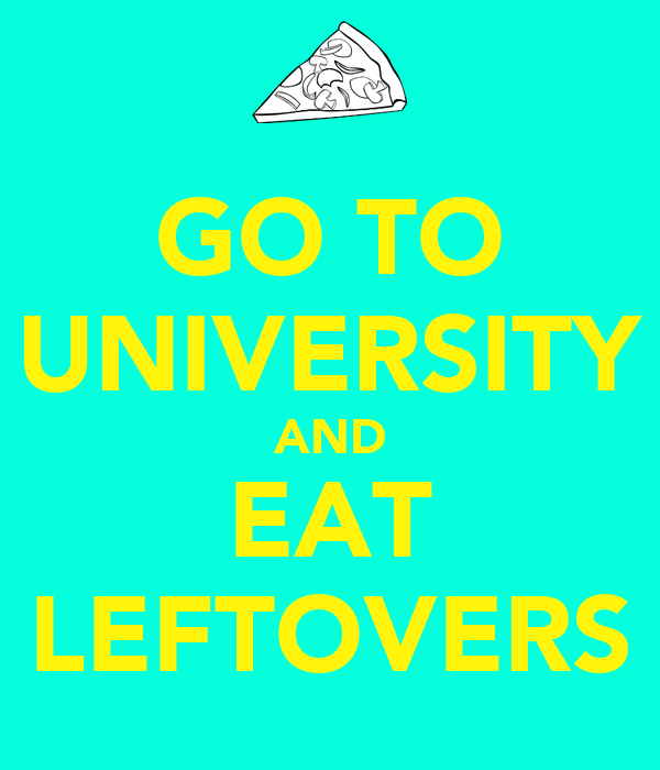 GO TO UNIVERSITY AND EAT LEFTOVERS