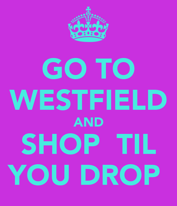 GO TO WESTFIELD AND SHOP  TIL YOU DROP