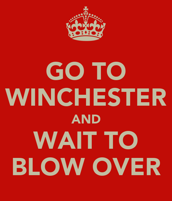 GO TO WINCHESTER AND WAIT TO BLOW OVER