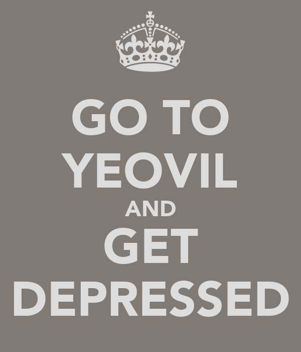 GO TO YEOVIL AND GET DEPRESSED
