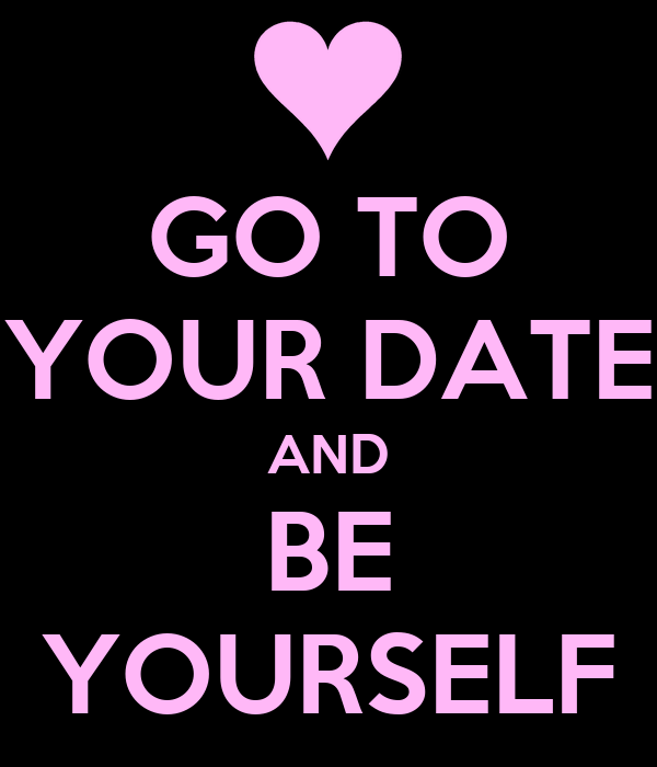 GO TO YOUR DATE AND BE YOURSELF