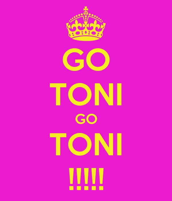 GO TONI GO TONI !!!!!