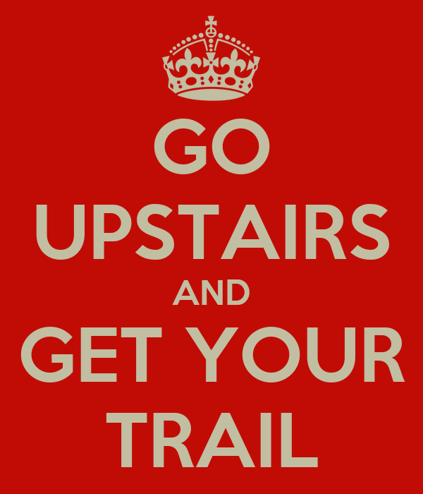 GO UPSTAIRS AND GET YOUR TRAIL
