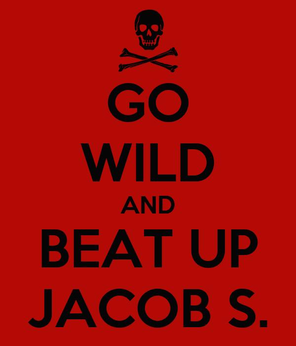 GO WILD AND BEAT UP JACOB S.