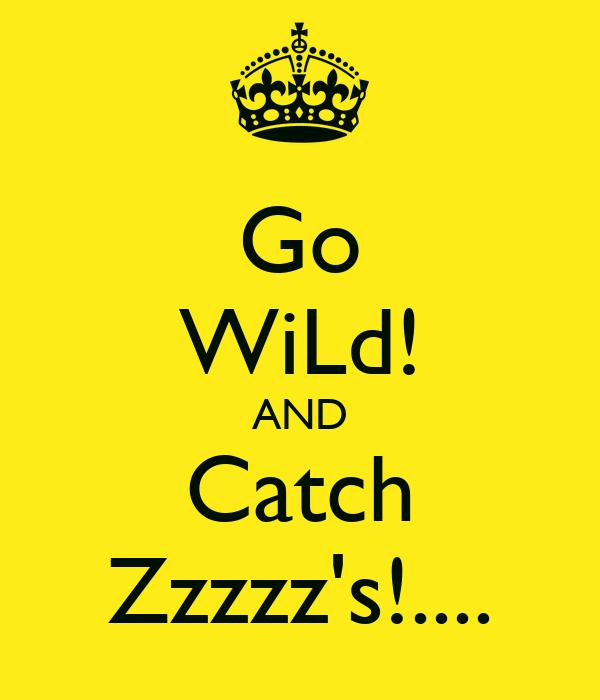 Go WiLd! AND Catch Zzzzz's!....