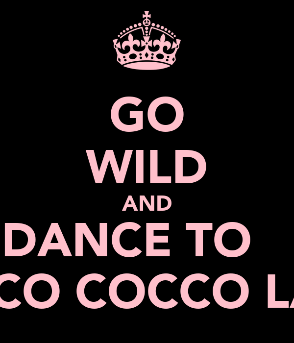 GO WILD AND DANCE TO    CHOCCO COCCO LATE!!!