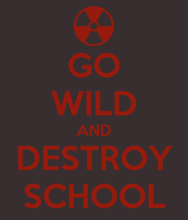 GO WILD AND DESTROY SCHOOL