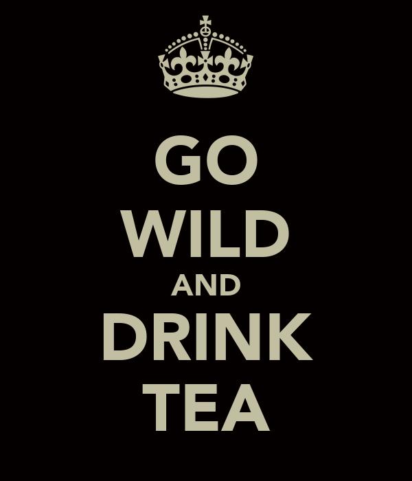 GO WILD AND DRINK TEA
