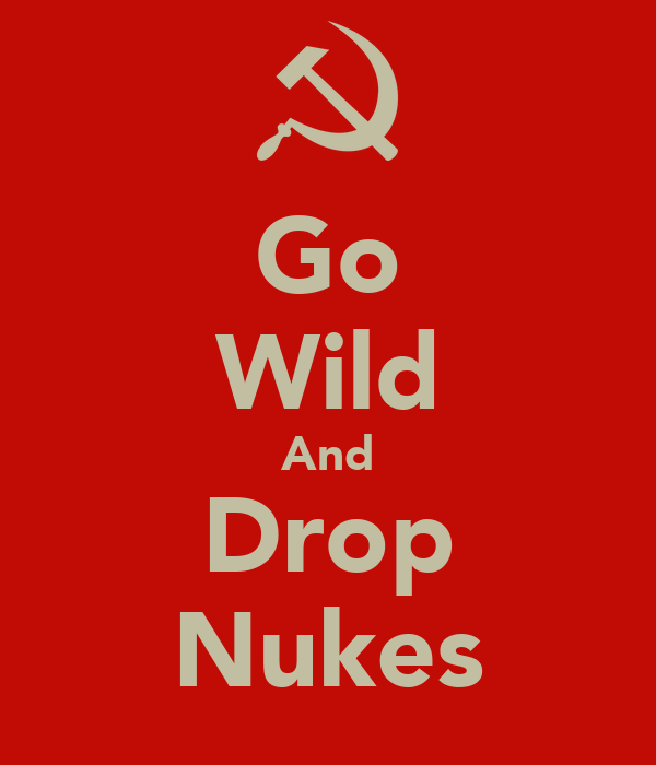 Go Wild And Drop Nukes