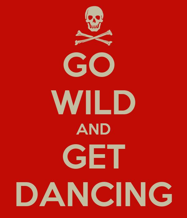 GO  WILD AND GET DANCING