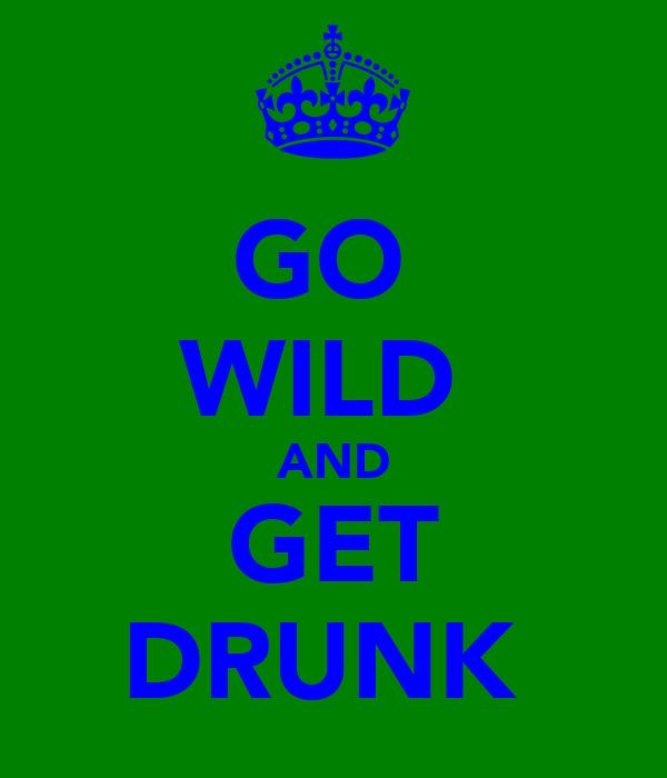 GO  WILD  AND GET DRUNK