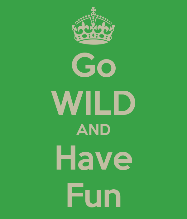 Go WILD AND Have Fun