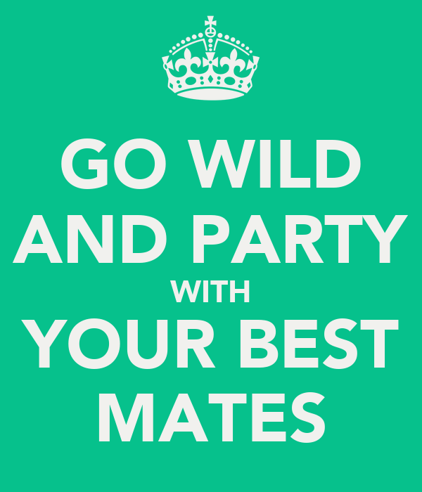 GO WILD AND PARTY WITH YOUR BEST MATES