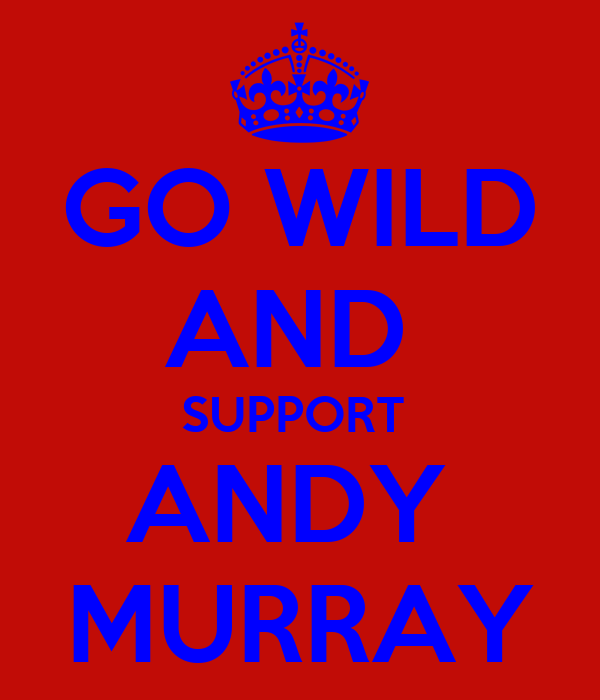 GO WILD AND  SUPPORT  ANDY  MURRAY