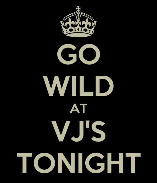 GO WILD AT VJ'S TONIGHT