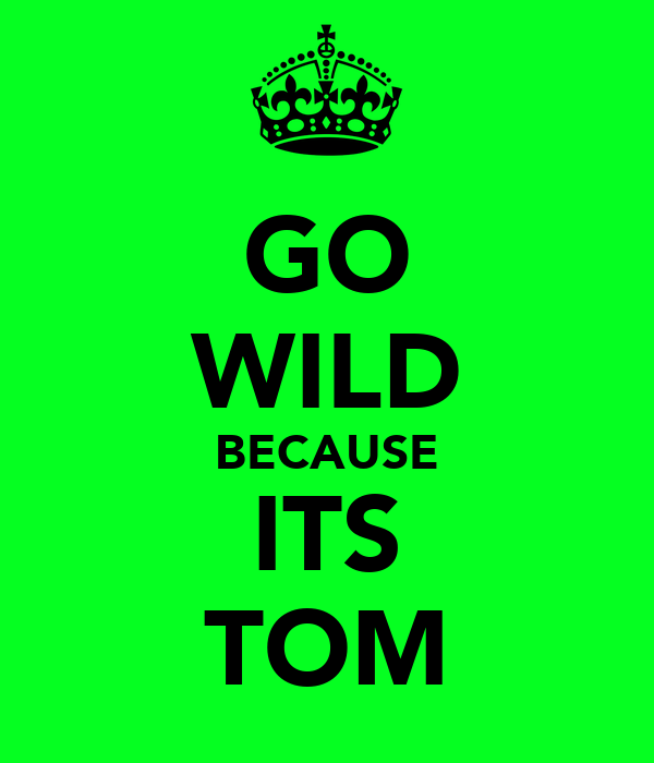 GO WILD BECAUSE ITS TOM