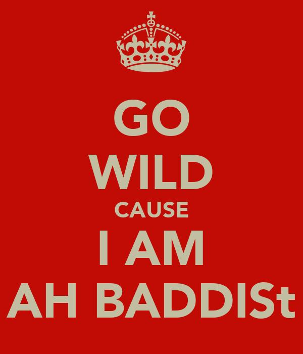 GO WILD CAUSE I AM AH BADDISt