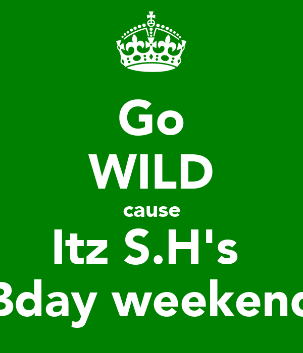 Go WILD cause Itz S.H's  Bday weekend