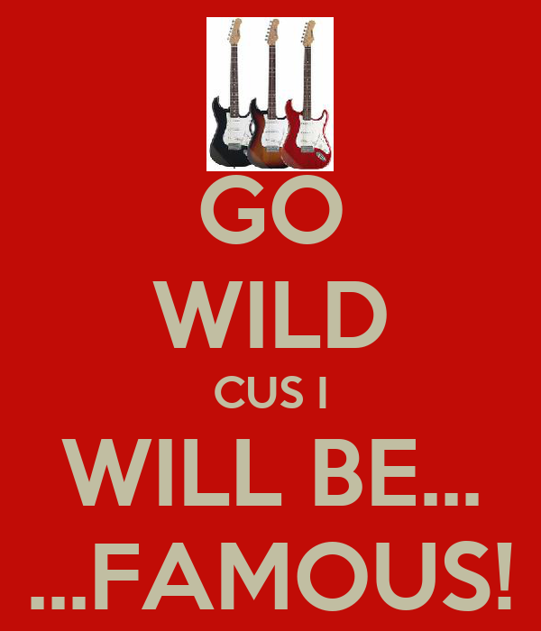GO WILD CUS I WILL BE... ...FAMOUS!