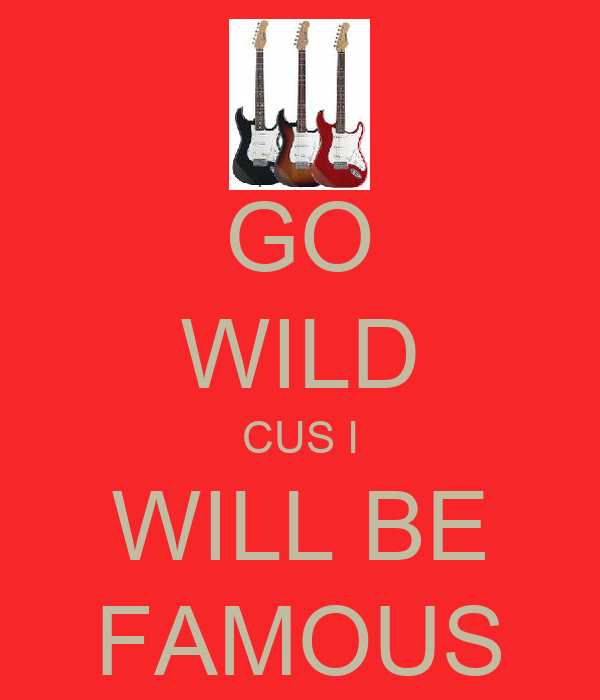 GO WILD CUS I WILL BE FAMOUS