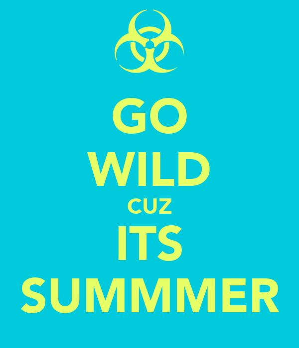 GO WILD CUZ ITS SUMMMER