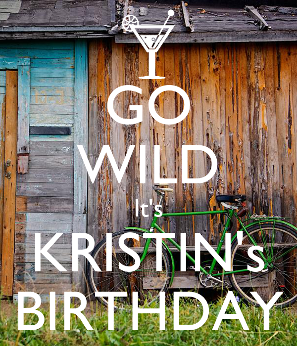 GO WILD It's KRISTIN's BIRTHDAY