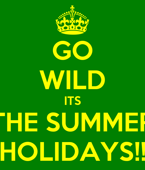GO WILD ITS THE SUMMER HOLIDAYS!!