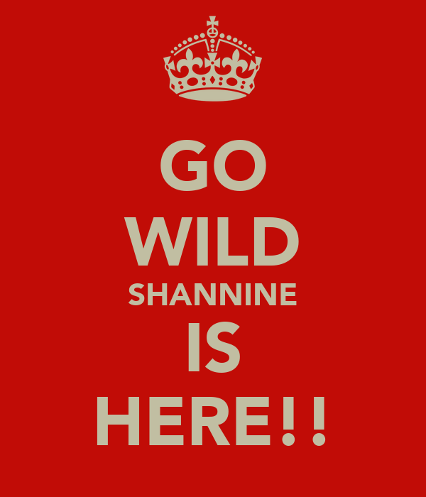 GO WILD SHANNINE IS HERE!!