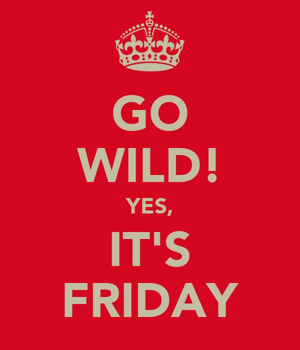 GO WILD! YES, IT'S FRIDAY