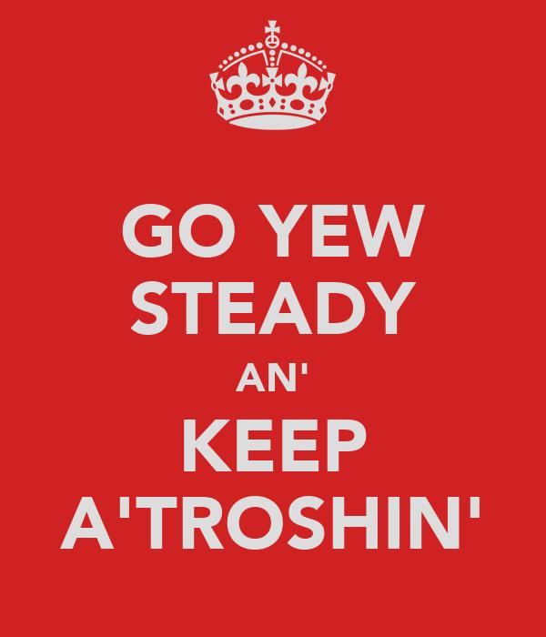 GO YEW STEADY AN' KEEP A'TROSHIN'