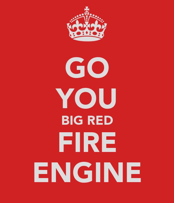 GO YOU BIG RED FIRE ENGINE