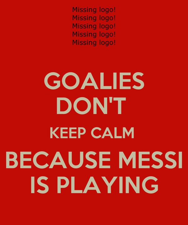 GOALIES DON'T  KEEP CALM  BECAUSE MESSI IS PLAYING