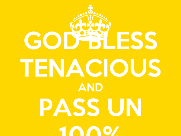 GOD BLESS TENACIOUS AND PASS UN 100%