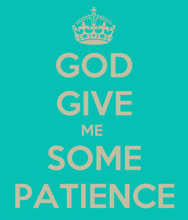 GOD GIVE ME  SOME PATIENCE