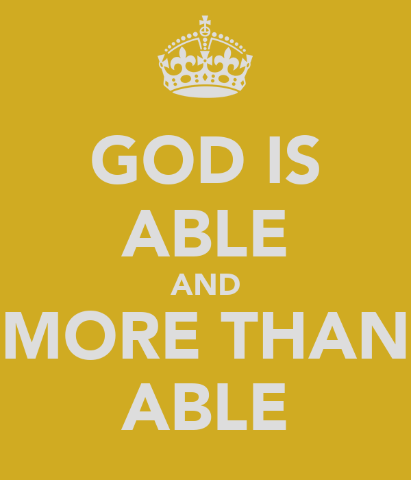 GOD IS ABLE AND MORE THAN ABLE