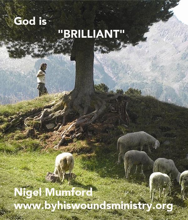 "God is               ""BRILLIANT""            Nigel Mumford www.byhiswoundsministry.org"
