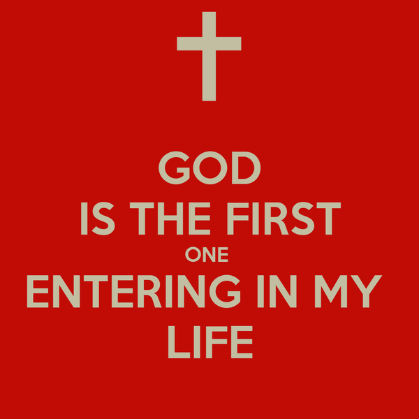 GOD IS THE FIRST ONE  ENTERING IN MY  LIFE