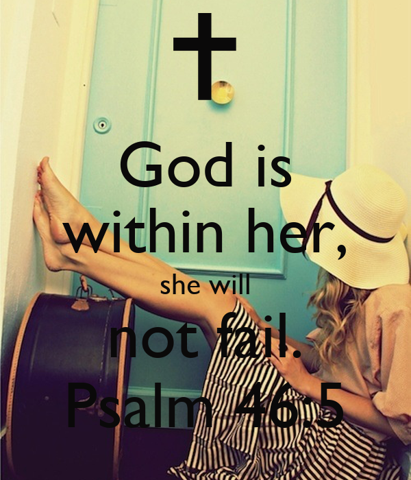 God is within her, she will not fail. Psalm 46:5